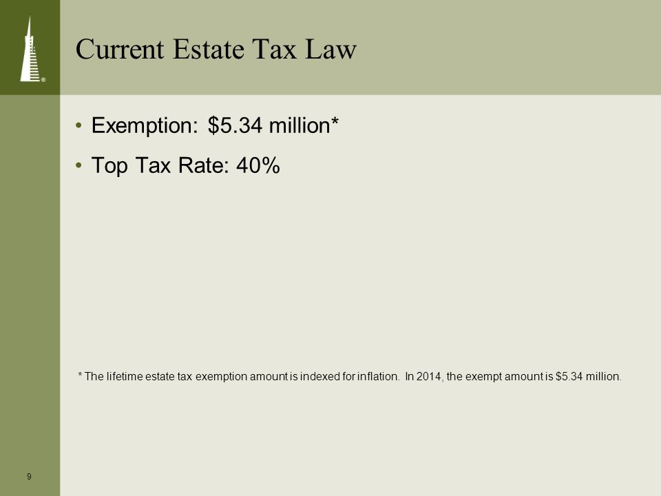 9 Exemption: $5.34 million* Top Tax Rate: 40% * The lifetime estate tax exemption amount is indexed for inflation. In 2014, the exempt amount is $5.34