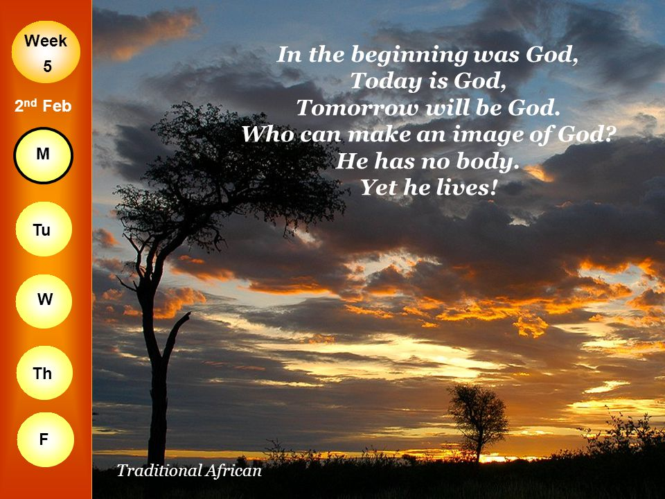 Week M Tu W Th F 5 2 nd Feb In the beginning was God, Today is God, Tomorrow will be God. Who can make an image of God? He has no body. Yet he lives!