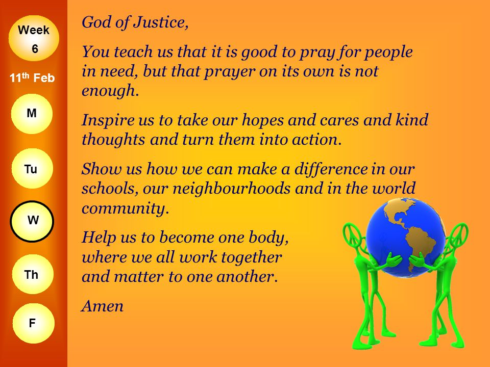 Week M Tu W Th F 6 11 th Feb God of Justice, You teach us that it is good to pray for people in need, but that prayer on its own is not enough. Inspir