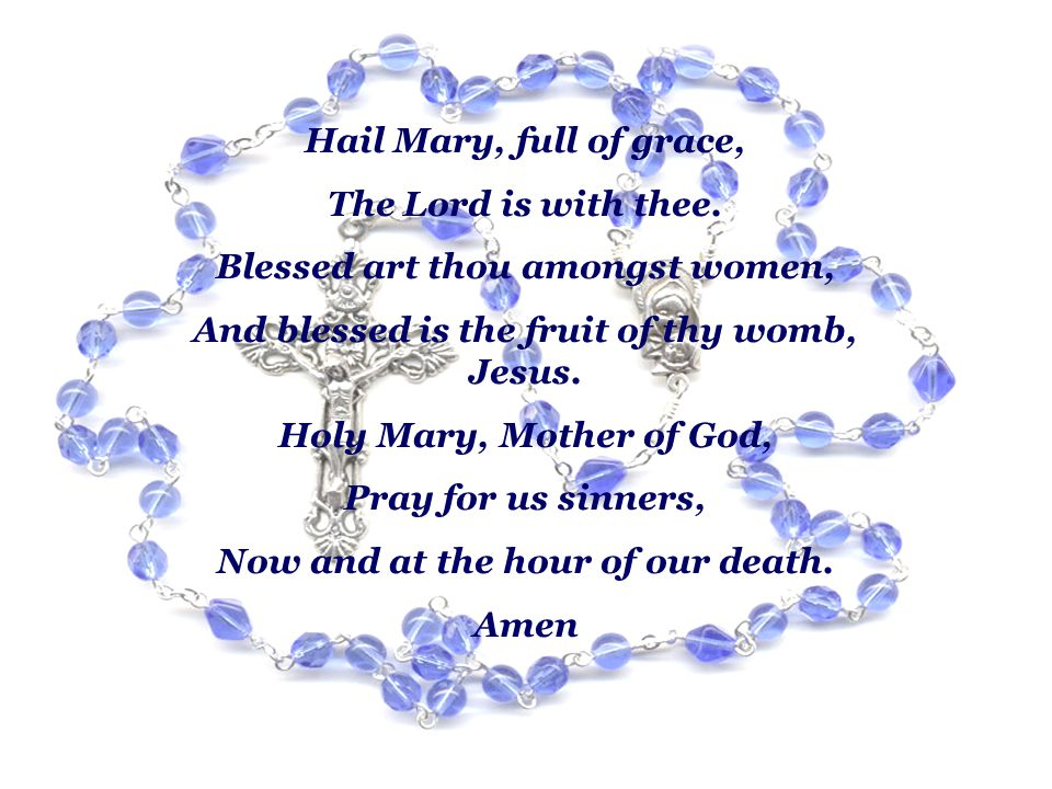 Hail Mary, full of grace, The Lord is with thee. Blessed art thou amongst women, And blessed is the fruit of thy womb, Jesus. Holy Mary, Mother of God