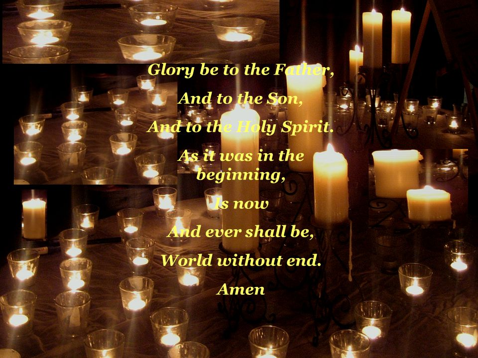 Glory be to the Father, And to the Son, And to the Holy Spirit. As it was in the beginning, Is now And ever shall be, World without end. Amen