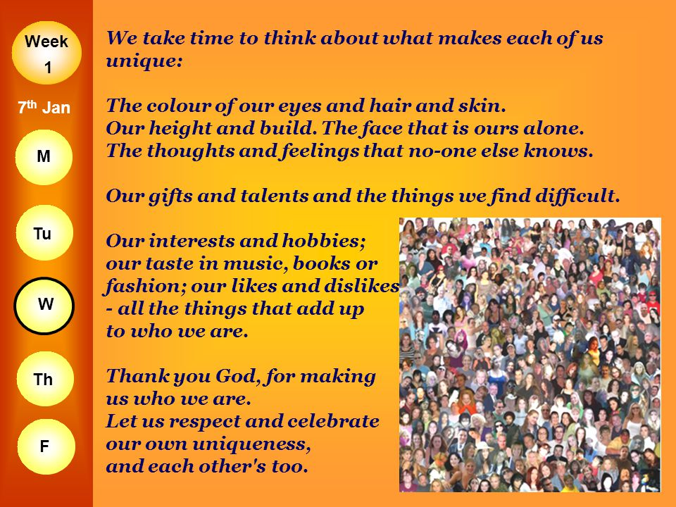 Week M Tu W Th F 1 7 th Jan We take time to think about what makes each of us unique: The colour of our eyes and hair and skin. Our height and build.