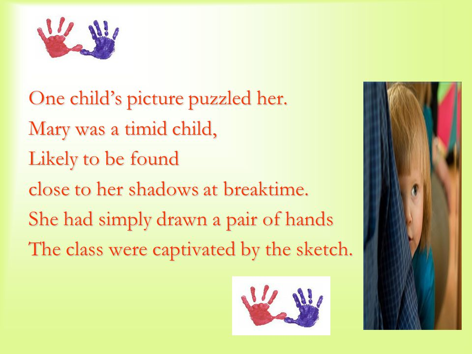 One child's picture puzzled her. Mary was a timid child, Likely to be found close to her shadows at breaktime. She had simply drawn a pair of hands Th