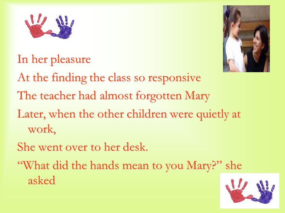 In her pleasure At the finding the class so responsive The teacher had almost forgotten Mary Later, when the other children were quietly at work, She