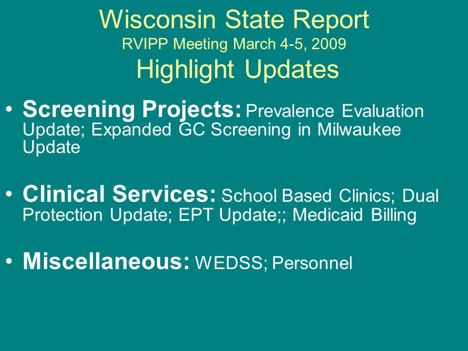 Wisconsin State Report RVIPP Meeting March 4-5, 2009 Highlight Updates Screening Projects: Prevalence Evaluation Update; Expanded GC Screening in Milwaukee Update Clinical Services: School Based Clinics; Dual Protection Update; EPT Update;; Medicaid Billing Miscellaneous: WEDSS; Personnel