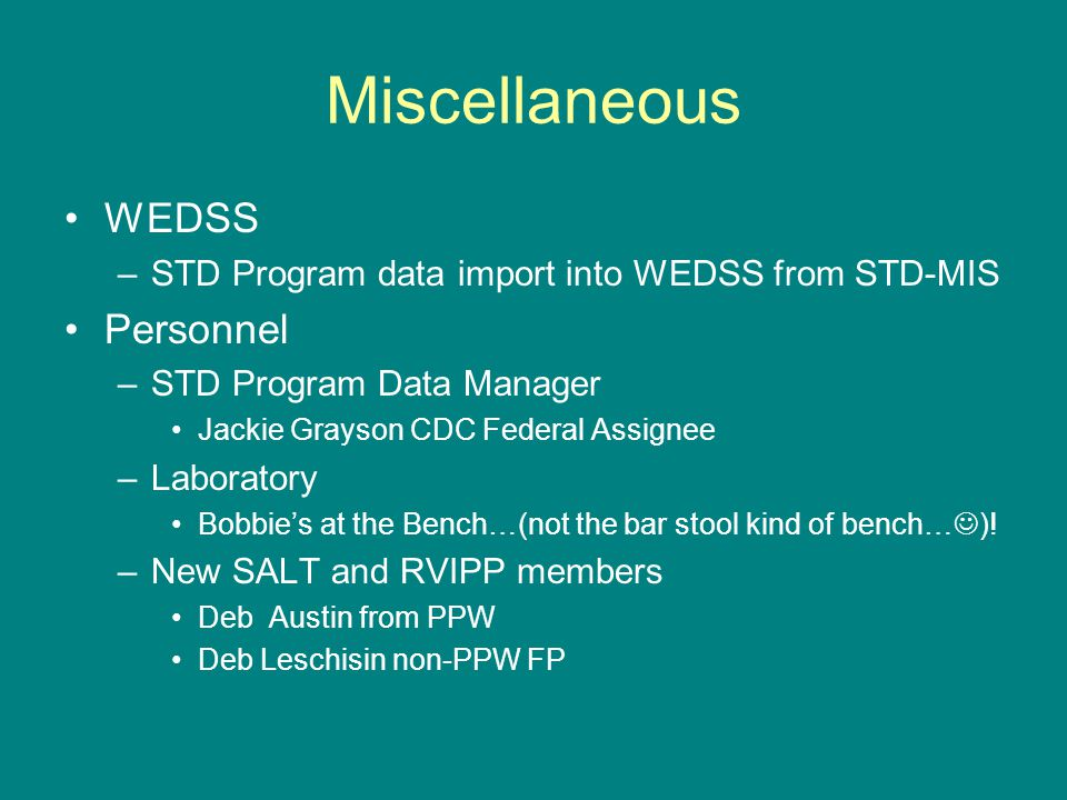 Miscellaneous WEDSS –STD Program data import into WEDSS from STD-MIS Personnel –STD Program Data Manager Jackie Grayson CDC Federal Assignee –Laboratory Bobbie's at the Bench…(not the bar stool kind of bench… ).