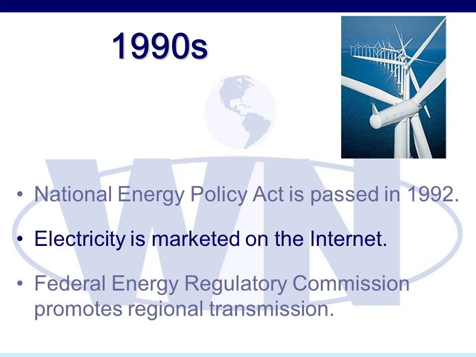 1990s National Energy Policy Act is passed in 1992. Electricity is marketed on the Internet. Federal Energy Regulatory Commission promotes regional tr