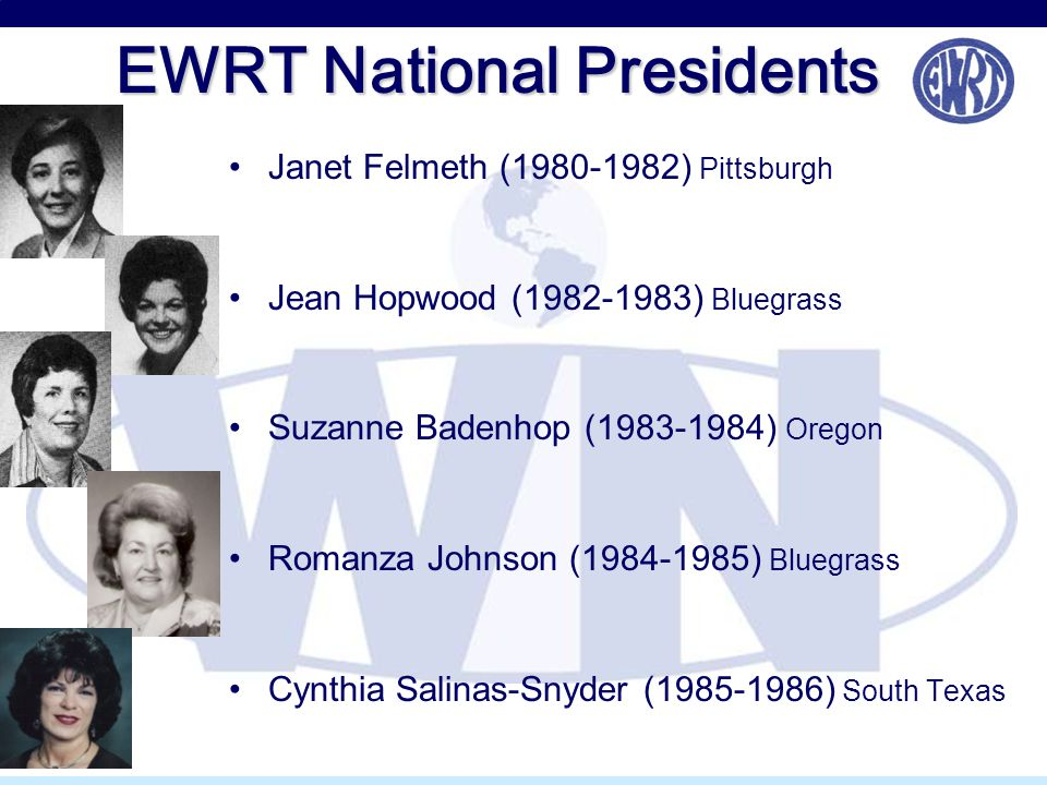 EWRT National Presidents Janet Felmeth (1980-1982) Pittsburgh Jean Hopwood (1982-1983) Bluegrass Suzanne Badenhop (1983-1984) Oregon Romanza Johnson (1984-1985) Bluegrass Cynthia Salinas-Snyder (1985-1986) South Texas