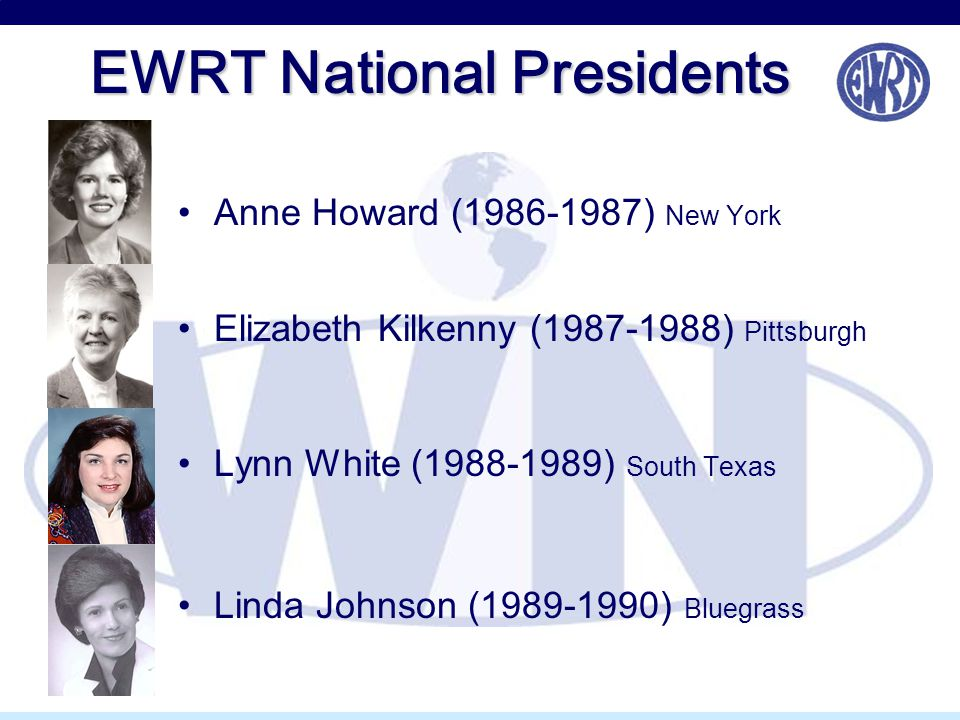 EWRT National Presidents Anne Howard (1986-1987) New York Elizabeth Kilkenny (1987-1988) Pittsburgh Lynn White (1988-1989) South Texas Linda Johnson (