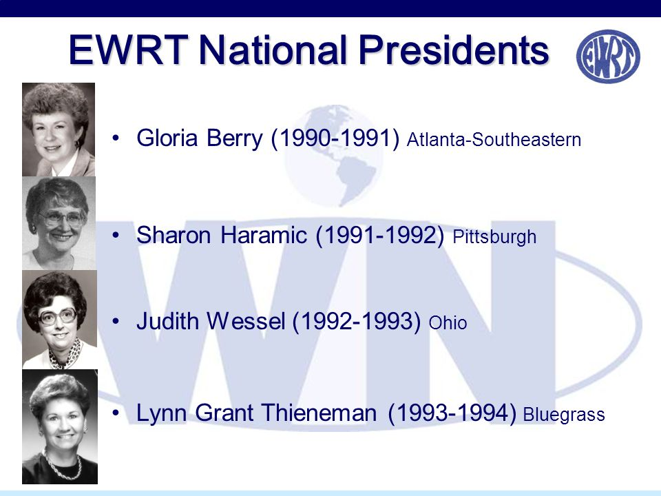EWRT National Presidents Gloria Berry (1990-1991) Atlanta-Southeastern Sharon Haramic (1991-1992) Pittsburgh Judith Wessel (1992-1993) Ohio Lynn Grant Thieneman (1993-1994) Bluegrass