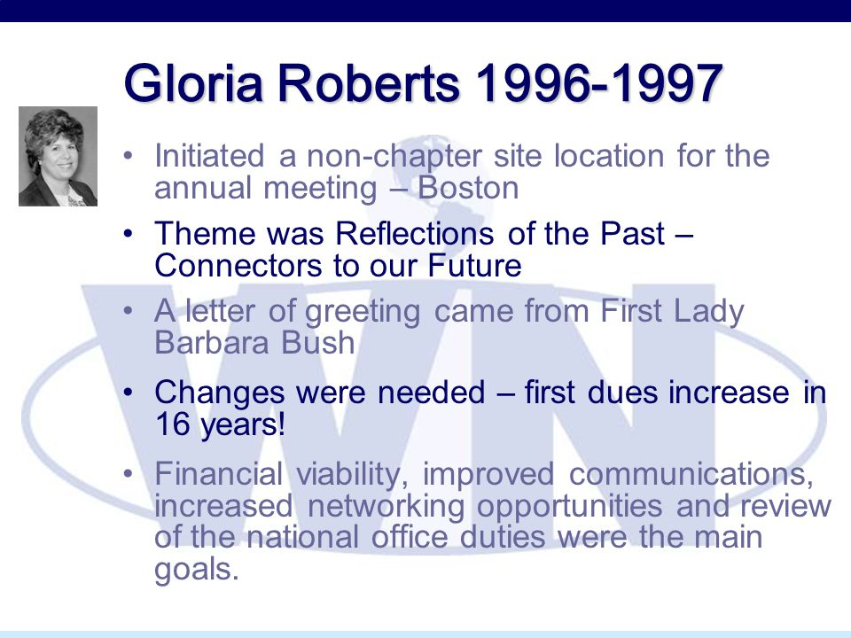Gloria Roberts 1996-1997 Initiated a non-chapter site location for the annual meeting – Boston Theme was Reflections of the Past – Connectors to our Future A letter of greeting came from First Lady Barbara Bush Changes were needed – first dues increase in 16 years.