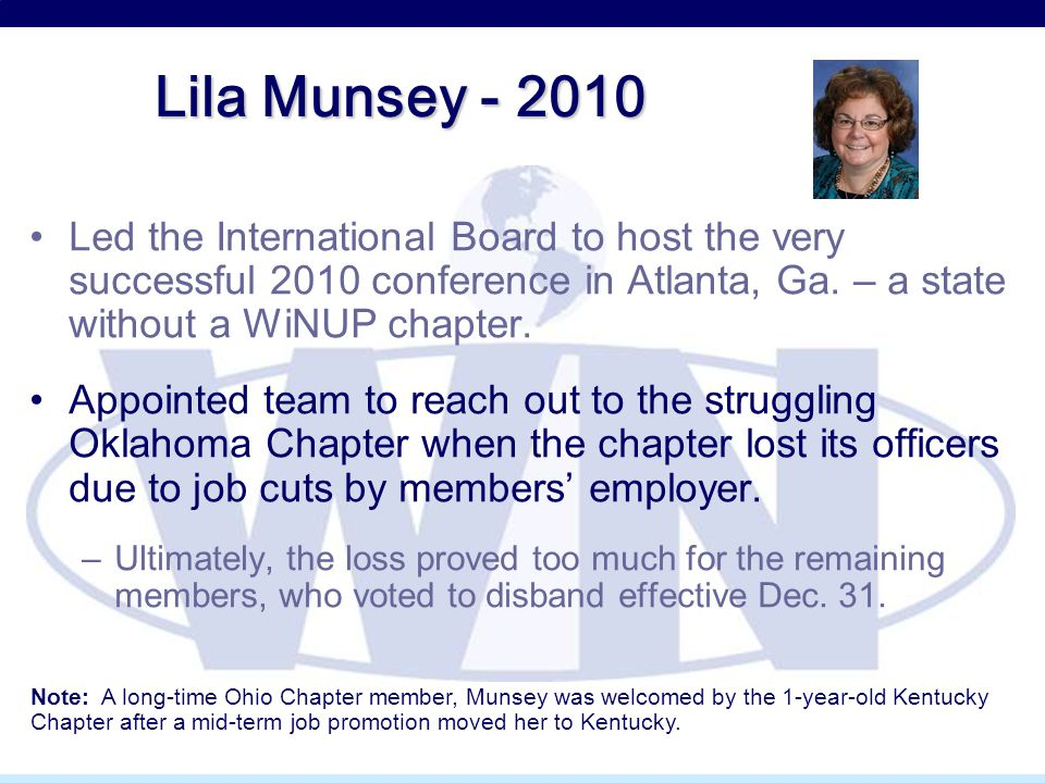 Lila Munsey - 2010 Led the International Board to host the very successful 2010 conference in Atlanta, Ga. – a state without a WiNUP chapter. Appointe