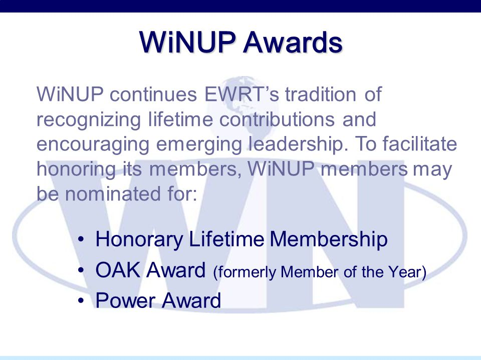 WiNUP Awards Honorary Lifetime Membership OAK Award (formerly Member of the Year) Power Award WiNUP continues EWRT's tradition of recognizing lifetime contributions and encouraging emerging leadership.
