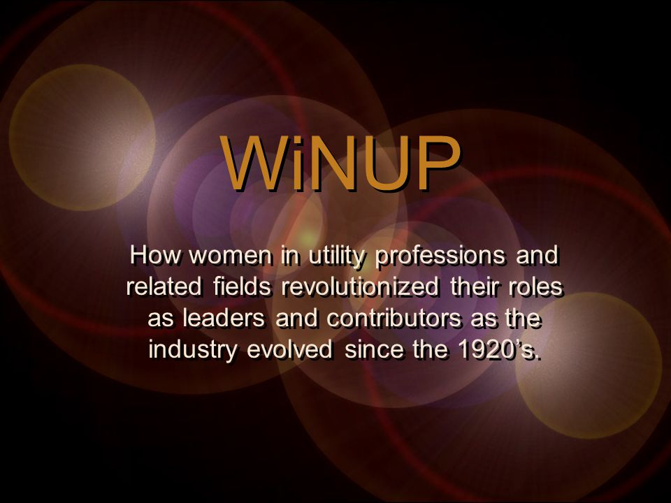 WiNUP How women in utility professions and related fields revolutionized their roles as leaders and contributors as the industry evolved since the 1920's.