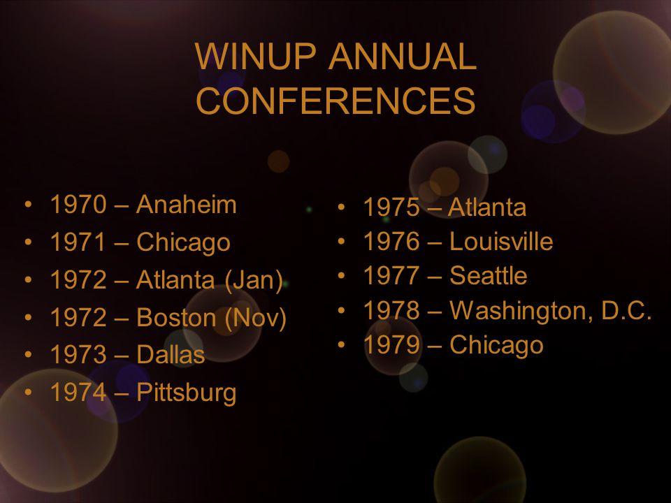 WINUP ANNUAL CONFERENCES 1970 – Anaheim 1971 – Chicago 1972 – Atlanta (Jan) 1972 – Boston (Nov) 1973 – Dallas 1974 – Pittsburg 1975 – Atlanta 1976 – Louisville 1977 – Seattle 1978 – Washington, D.C.