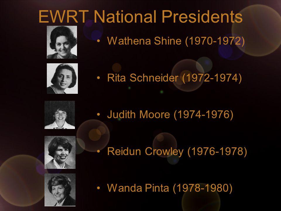 EWRT National Presidents Wathena Shine (1970-1972) Rita Schneider (1972-1974) Judith Moore (1974-1976) Reidun Crowley (1976-1978) Wanda Pinta (1978-1980)