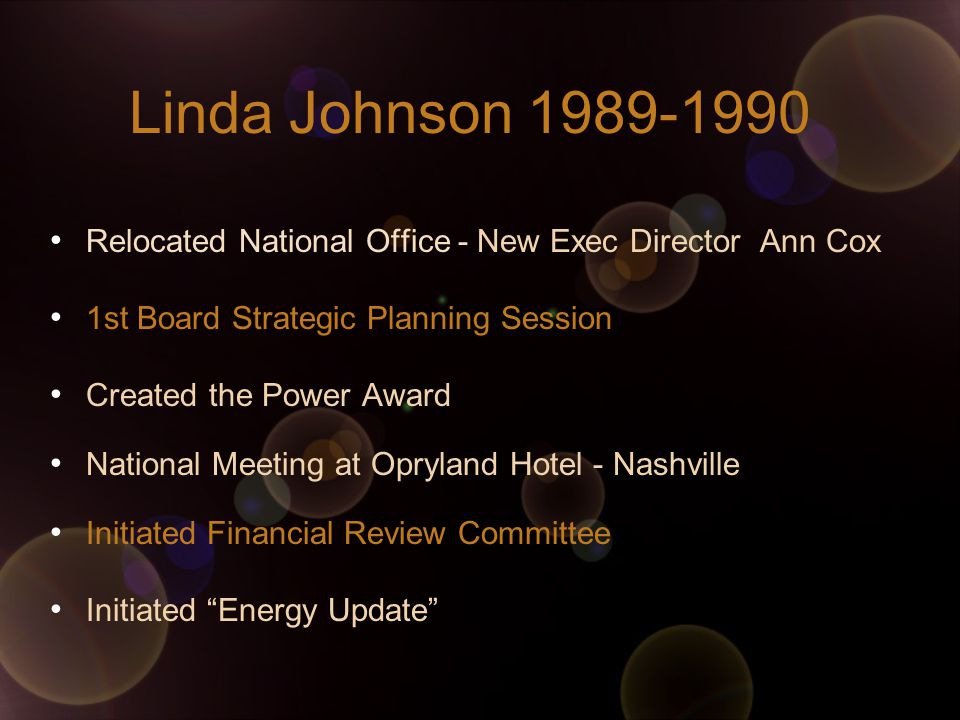 Linda Johnson Relocated National Office - New Exec Director Ann Cox 1st Board Strategic Planning Session Created the Power Award National Meeting at Opryland Hotel - Nashville Initiated Financial Review Committee Initiated Energy Update