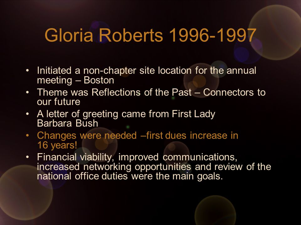 Gloria Roberts Initiated a non-chapter site location for the annual meeting – Boston Theme was Reflections of the Past – Connectors to our future A letter of greeting came from First Lady Barbara Bush Changes were needed –first dues increase in 16 years.