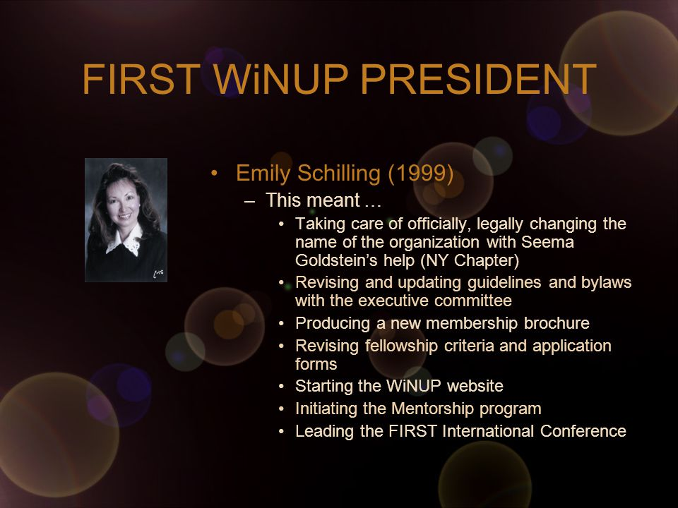 FIRST WiNUP PRESIDENT Emily Schilling (1999) –This meant … Taking care of officially, legally changing the name of the organization with Seema Goldstein's help (NY Chapter) Revising and updating guidelines and bylaws with the executive committee Producing a new membership brochure Revising fellowship criteria and application forms Starting the WiNUP website Initiating the Mentorship program Leading the FIRST International Conference