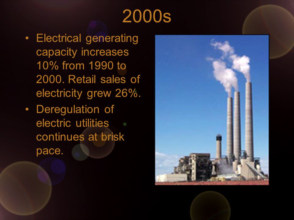 2000s Electrical generating capacity increases 10% from 1990 to 2000.