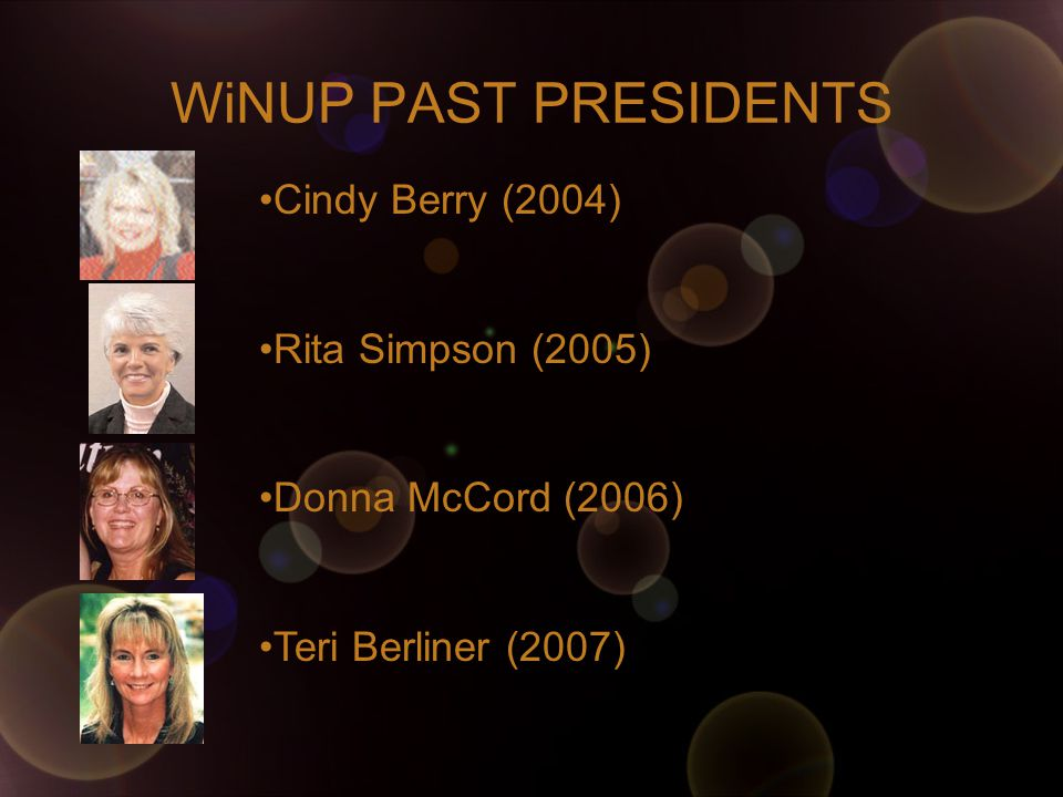 WiNUP PAST PRESIDENTS Cindy Berry (2004) Rita Simpson (2005) Donna McCord (2006) Teri Berliner (2007)