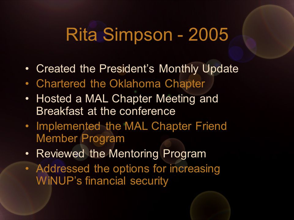 Rita Simpson Created the President's Monthly Update Chartered the Oklahoma Chapter Hosted a MAL Chapter Meeting and Breakfast at the conference Implemented the MAL Chapter Friend Member Program Reviewed the Mentoring Program Addressed the options for increasing WiNUP's financial security