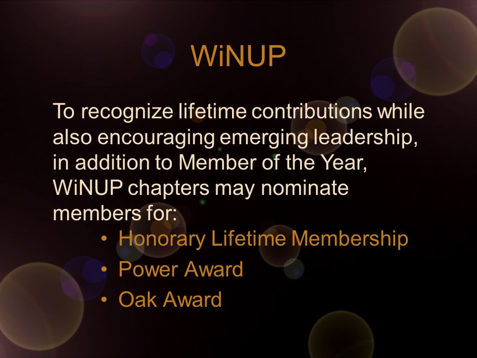 WiNUP Honorary Lifetime Membership Power Award Oak Award To recognize lifetime contributions while also encouraging emerging leadership, in addition to Member of the Year, WiNUP chapters may nominate members for: