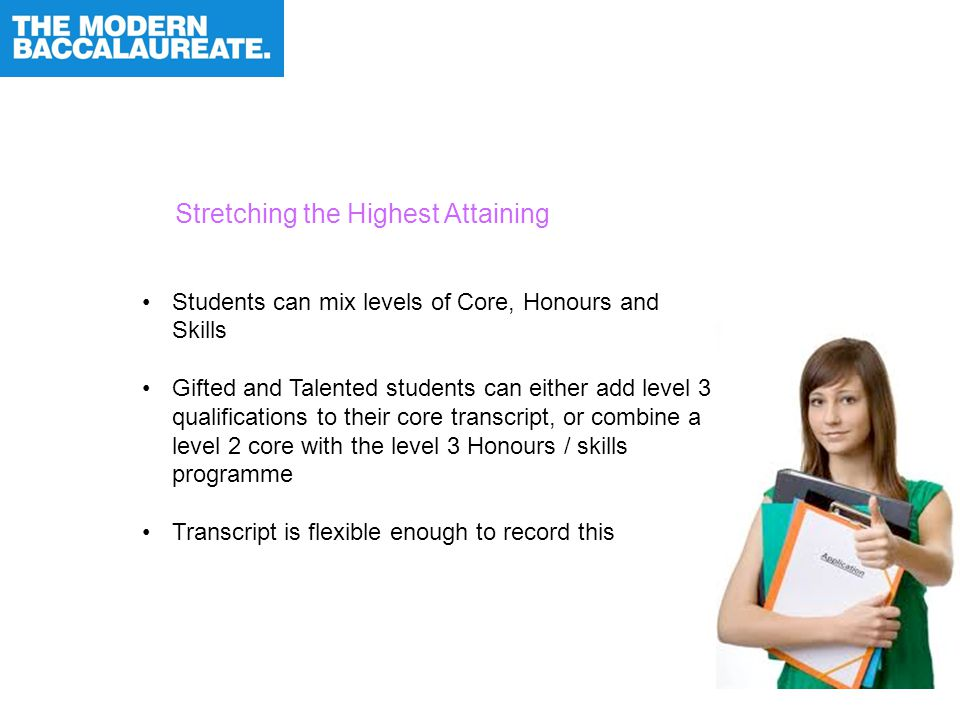 Stretching the Highest Attaining Students can mix levels of Core, Honours and Skills Gifted and Talented students can either add level 3 qualifications to their core transcript, or combine a level 2 core with the level 3 Honours / skills programme Transcript is flexible enough to record this