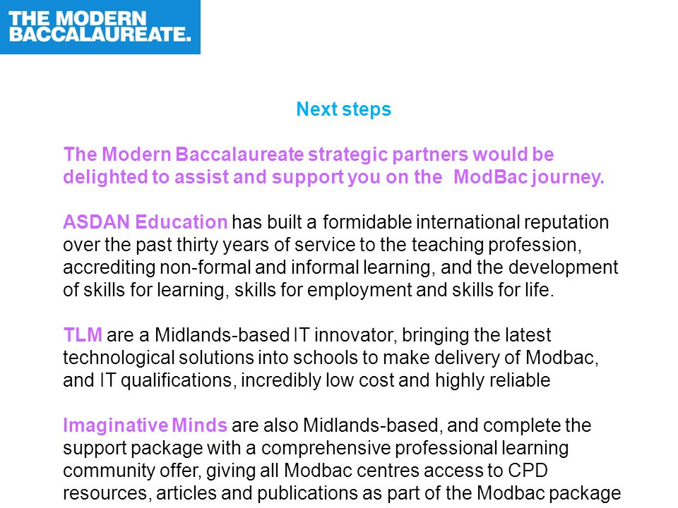 Next steps The Modern Baccalaureate strategic partners would be delighted to assist and support you on the ModBac journey. ASDAN Education has built a