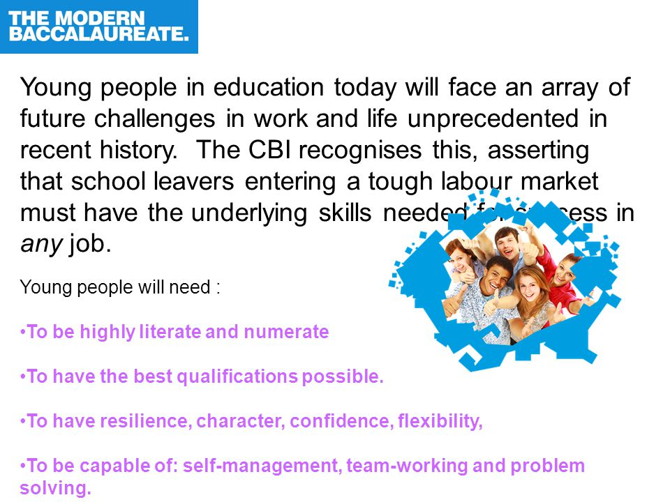 Young people in education today will face an array of future challenges in work and life unprecedented in recent history. The CBI recognises this, ass