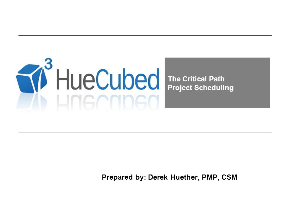 41 Prepared by: Derek Huether, PMP, CSM Project Scheduling Review The Critical Path tells you the activities that can not slip a day without increasing the total duration of the project or moving the project completion date.