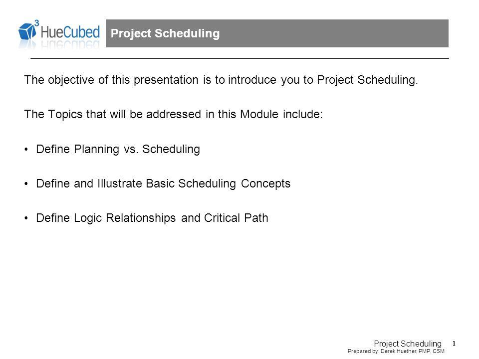 2 Prepared by: Derek Huether, PMP, CSM Project Scheduling What is Scheduling.