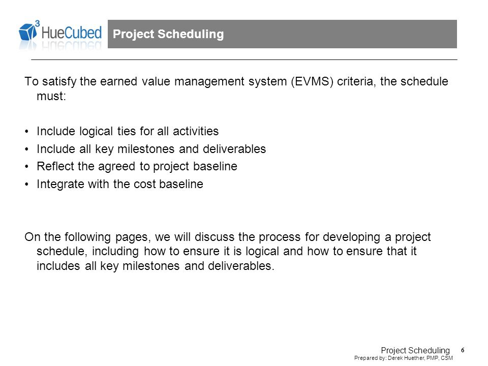 7 Prepared by: Derek Huether, PMP, CSM Project Scheduling Project scheduling in the earned value management system involves a clear, five step process.