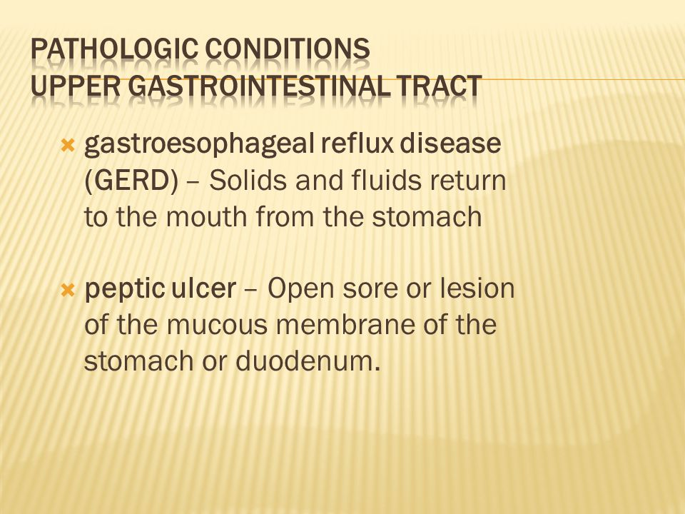  gastroesophageal reflux disease (GERD) – Solids and fluids return to the mouth from the stomach  peptic ulcer – Open sore or lesion of the mucous m