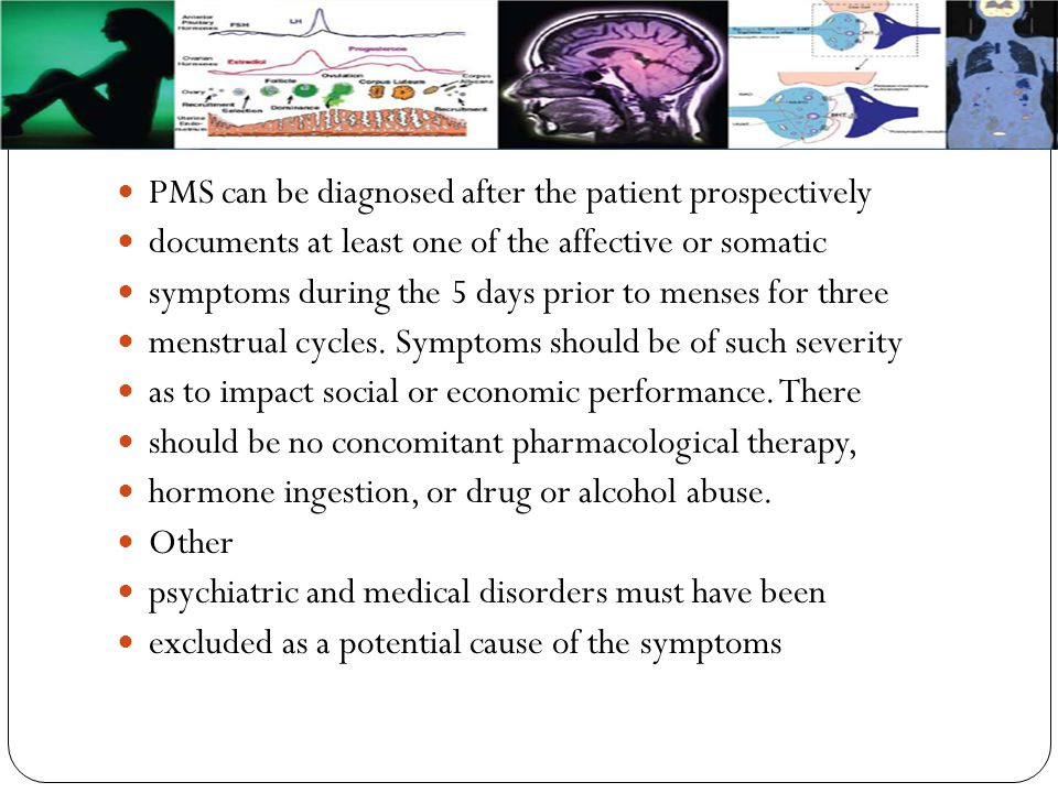 PMS can be diagnosed after the patient prospectively documents at least one of the affective or somatic symptoms during the 5 days prior to menses for