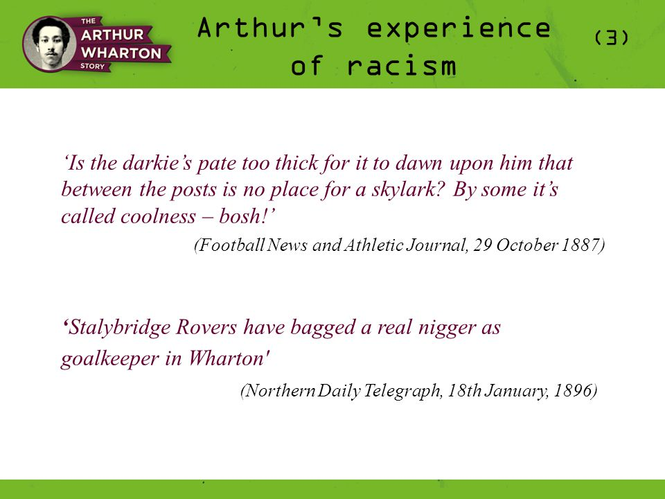 Arthur's experience of racism (3) 'Is the darkie's pate too thick for it to dawn upon him that between the posts is no place for a skylark.