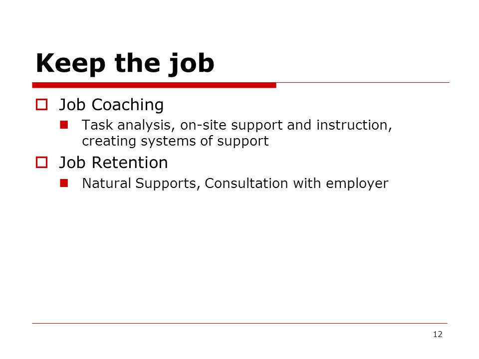Keep the job  Job Coaching Task analysis, on-site support and instruction, creating systems of support  Job Retention Natural Supports, Consultation with employer 12