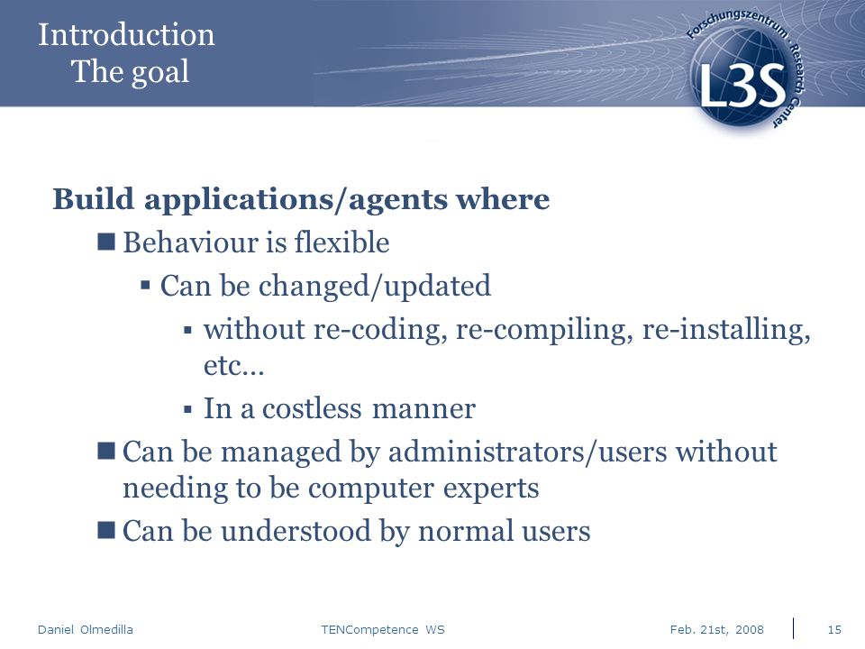 Daniel Olmedilla Feb. 21st, 2008TENCompetence WS15 Introduction The goal Build applications/agents where Behaviour is flexible  Can be changed/update