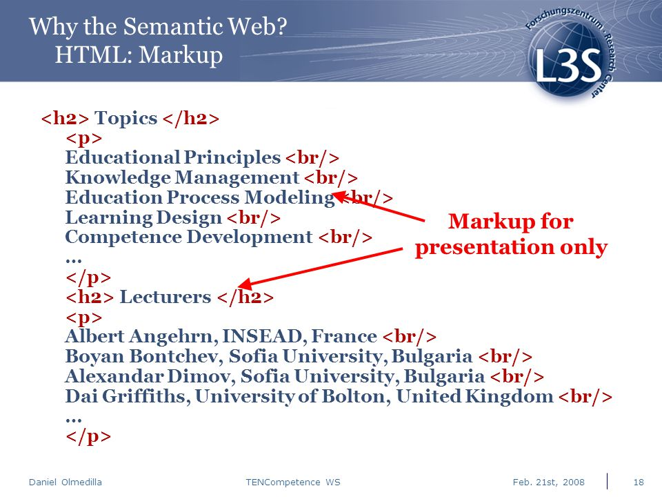 Daniel Olmedilla Feb. 21st, 2008TENCompetence WS18 Why the Semantic Web? HTML: Markup Topics Educational Principles Knowledge Management Education Pro