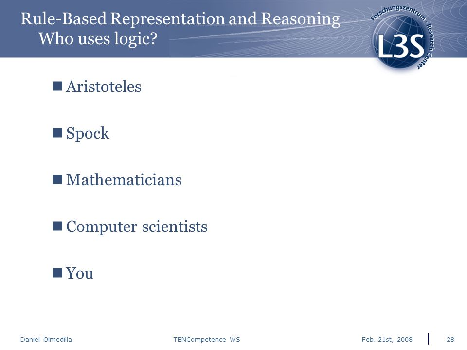 Daniel Olmedilla Feb. 21st, 2008TENCompetence WS28 Rule-Based Representation and Reasoning Who uses logic? Aristoteles Spock Mathematicians Computer s