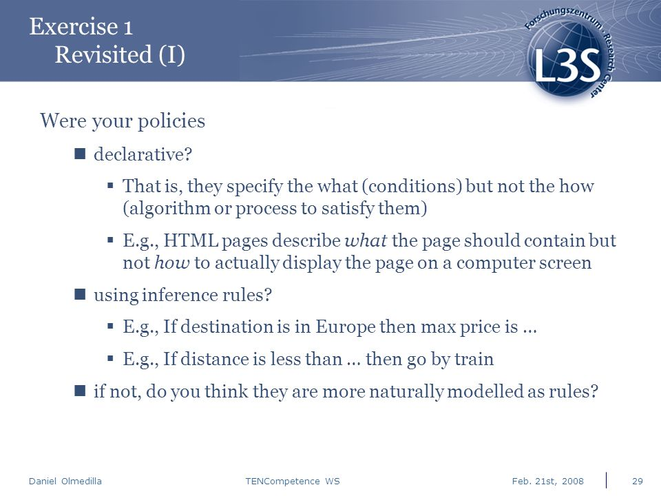 Daniel Olmedilla Feb. 21st, 2008TENCompetence WS29 Exercise 1 Revisited (I) Were your policies declarative?  That is, they specify the what (conditio