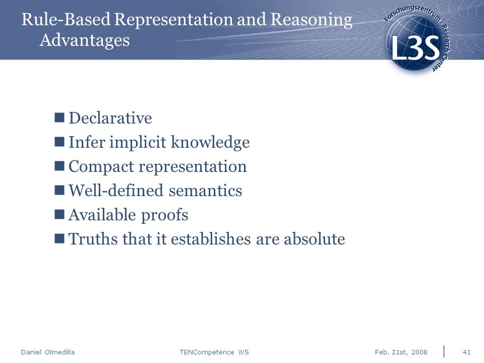 Daniel Olmedilla Feb. 21st, 2008TENCompetence WS41 Rule-Based Representation and Reasoning Advantages Declarative Infer implicit knowledge Compact rep
