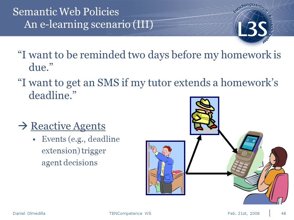 "Daniel Olmedilla Feb. 21st, 2008TENCompetence WS48 Semantic Web Policies An e-learning scenario (III) ""I want to be reminded two days before my homewo"