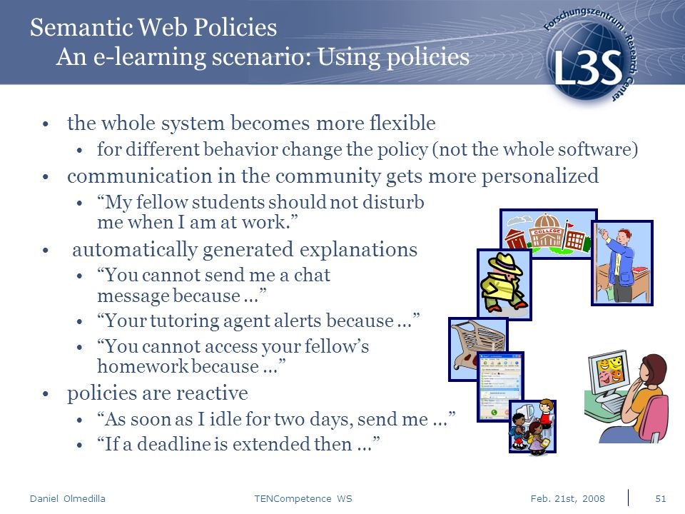 Daniel Olmedilla Feb. 21st, 2008TENCompetence WS51 Semantic Web Policies An e-learning scenario: Using policies the whole system becomes more flexible