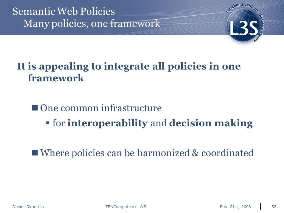 Daniel Olmedilla Feb. 21st, 2008TENCompetence WS55 Semantic Web Policies Many policies, one framework It is appealing to integrate all policies in one