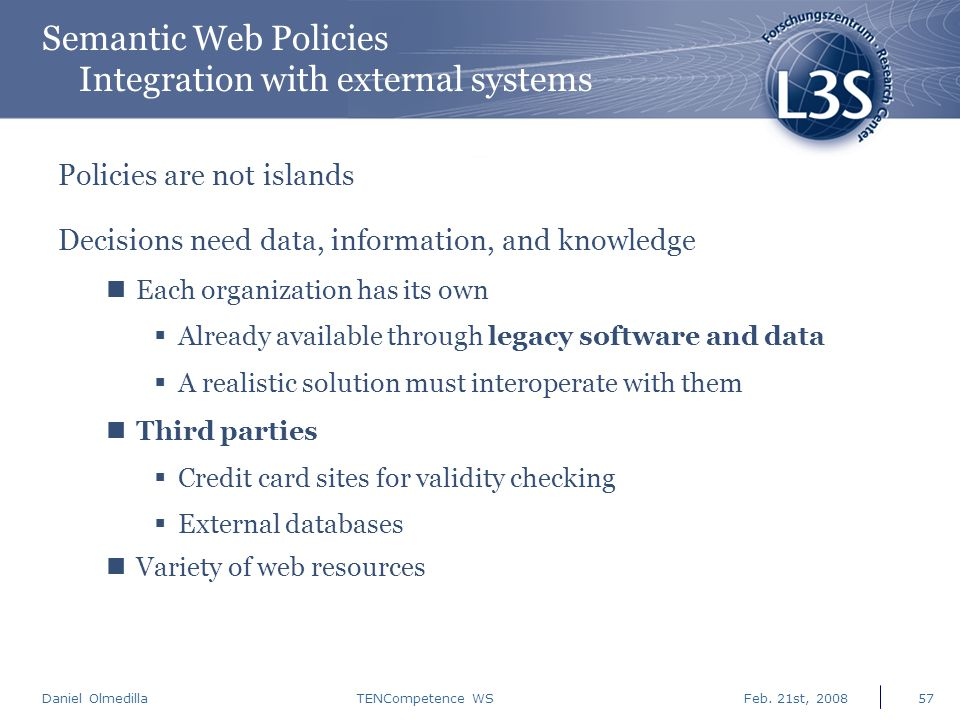 Daniel Olmedilla Feb. 21st, 2008TENCompetence WS57 Semantic Web Policies Integration with external systems Policies are not islands Decisions need dat