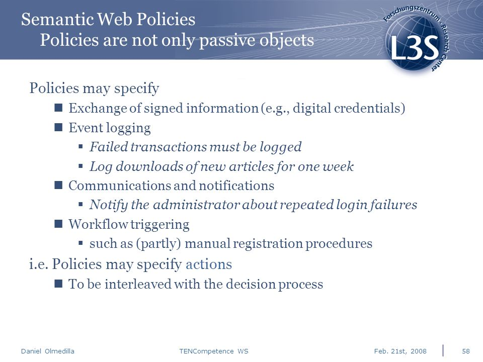 Daniel Olmedilla Feb. 21st, 2008TENCompetence WS58 Semantic Web Policies Policies are not only passive objects Policies may specify Exchange of signed