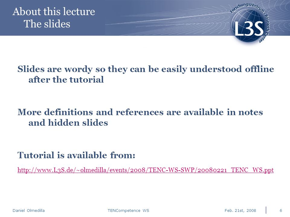 Daniel Olmedilla Feb. 21st, 2008TENCompetence WS6 About this lecture The slides Slides are wordy so they can be easily understood offline after the tu