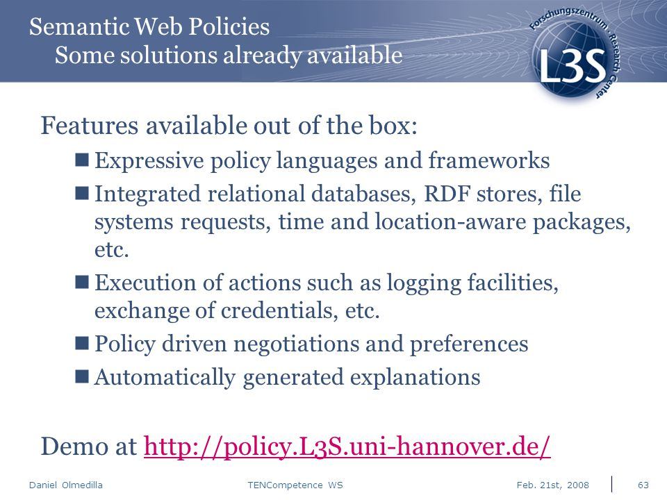 Daniel Olmedilla Feb. 21st, 2008TENCompetence WS63 Semantic Web Policies Some solutions already available Features available out of the box: Expressiv