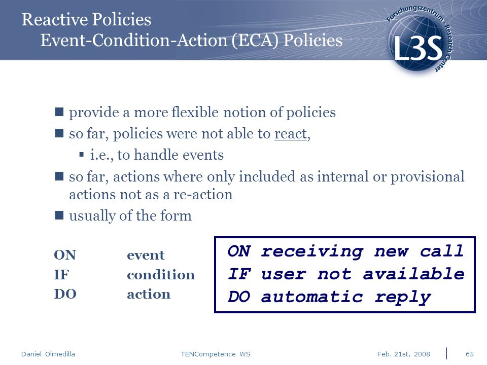 Daniel Olmedilla Feb. 21st, 2008TENCompetence WS65 Reactive Policies Event-Condition-Action (ECA) Policies provide a more flexible notion of policies